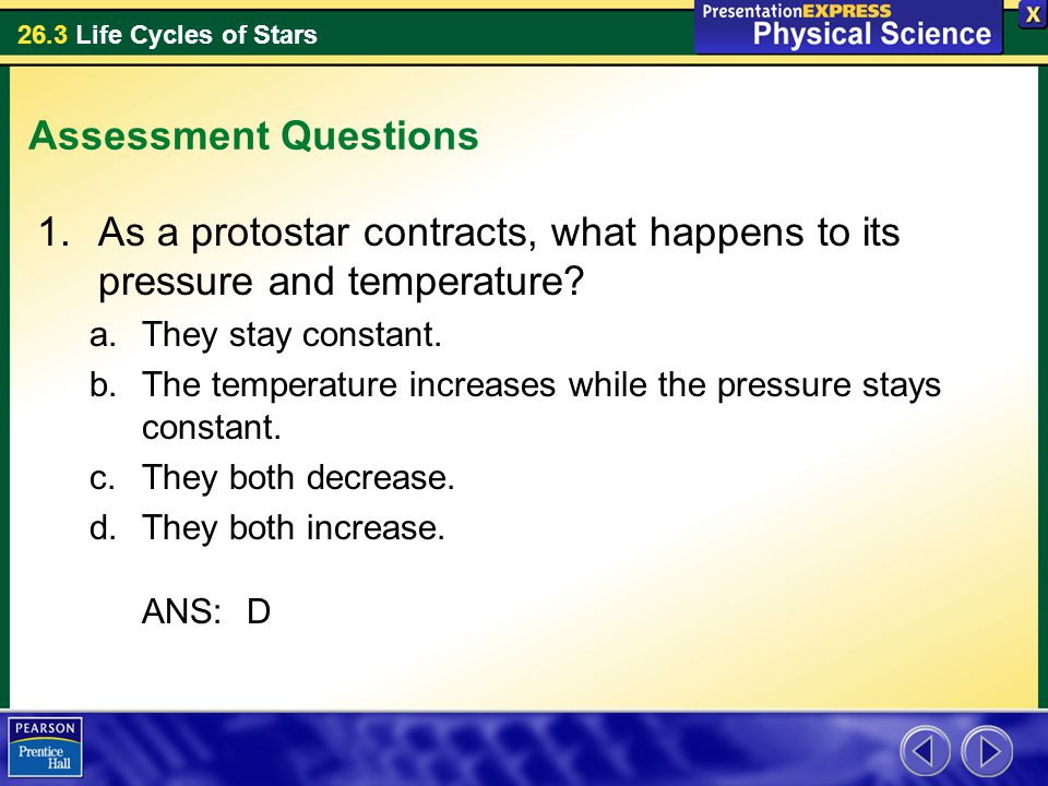 Assessment Questions As a protostar contracts, what happens to its pressure and temperature They stay constant.