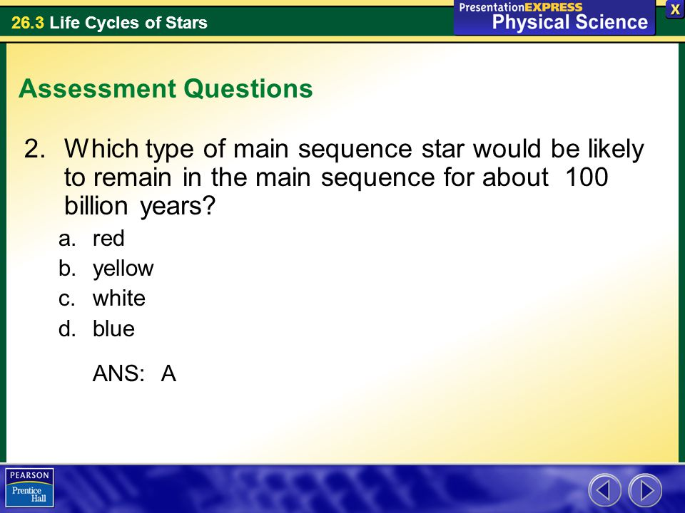 Assessment Questions Which type of main sequence star would be likely to remain in the main sequence for about 100 billion years