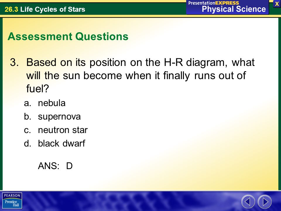 Assessment Questions Based on its position on the H-R diagram, what will the sun become when it finally runs out of fuel
