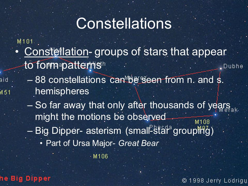 Constellations Constellation- groups of stars that appear to form patterns. 88 constellations can be seen from n. and s. hemispheres.