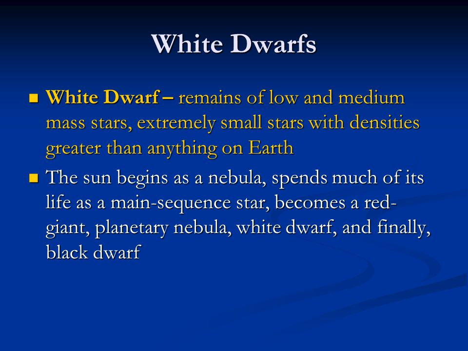 White Dwarfs White Dwarf – remains of low and medium mass stars, extremely small stars with densities greater than anything on Earth.