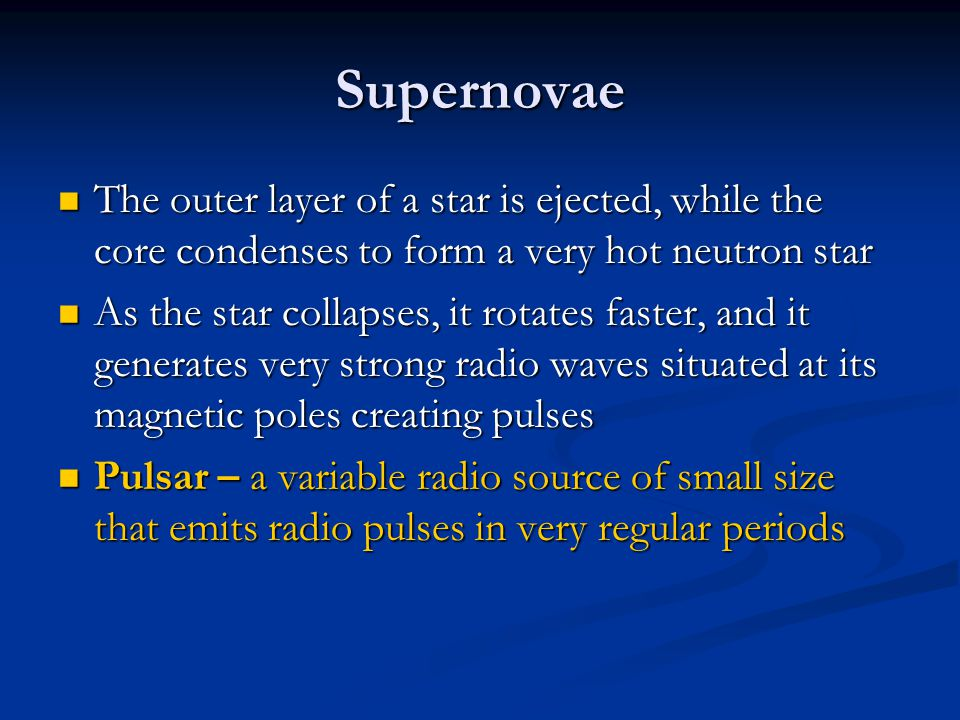 Supernovae The outer layer of a star is ejected, while the core condenses to form a very hot neutron star.