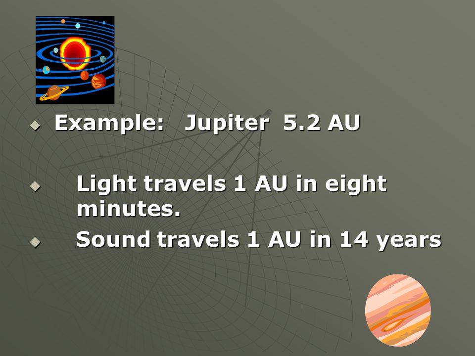 Example: Jupiter 5.2 AU Light travels 1 AU in eight minutes.