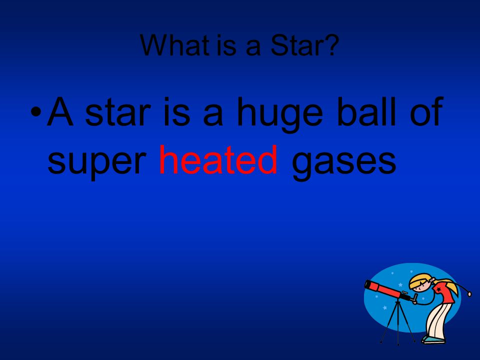 A star is a huge ball of super heated gases