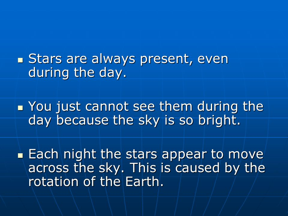 Stars are always present, even during the day.