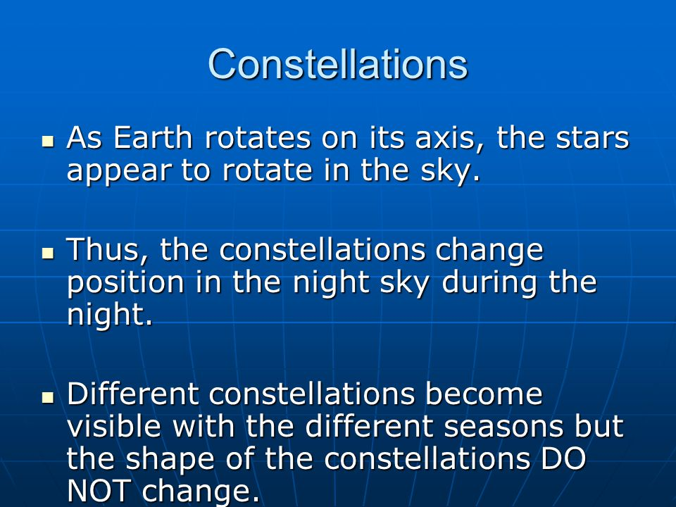 Constellations As Earth rotates on its axis, the stars appear to rotate in the sky.