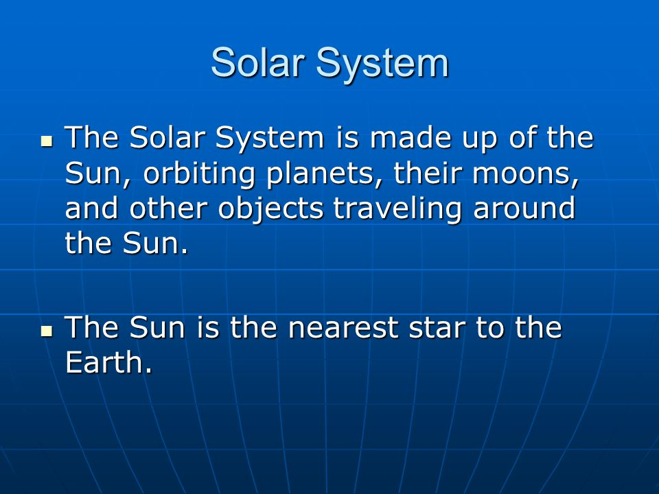 Solar System The Solar System is made up of the Sun, orbiting planets, their moons, and other objects traveling around the Sun.