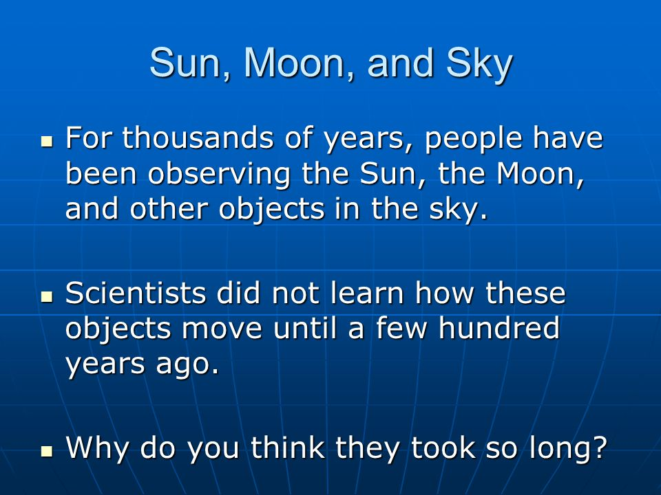 Sun, Moon, and Sky For thousands of years, people have been observing the Sun, the Moon, and other objects in the sky.