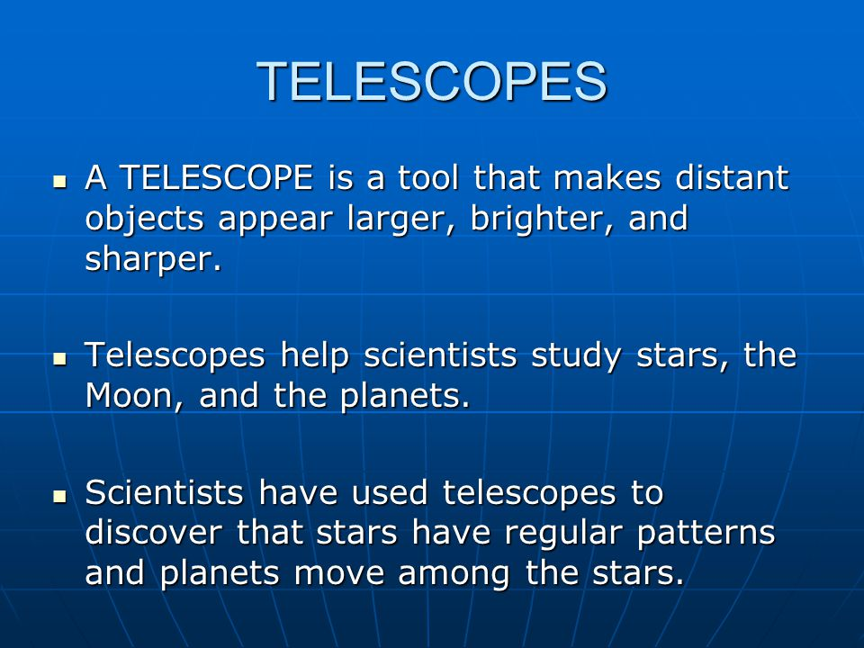 TELESCOPES A TELESCOPE is a tool that makes distant objects appear larger, brighter, and sharper.