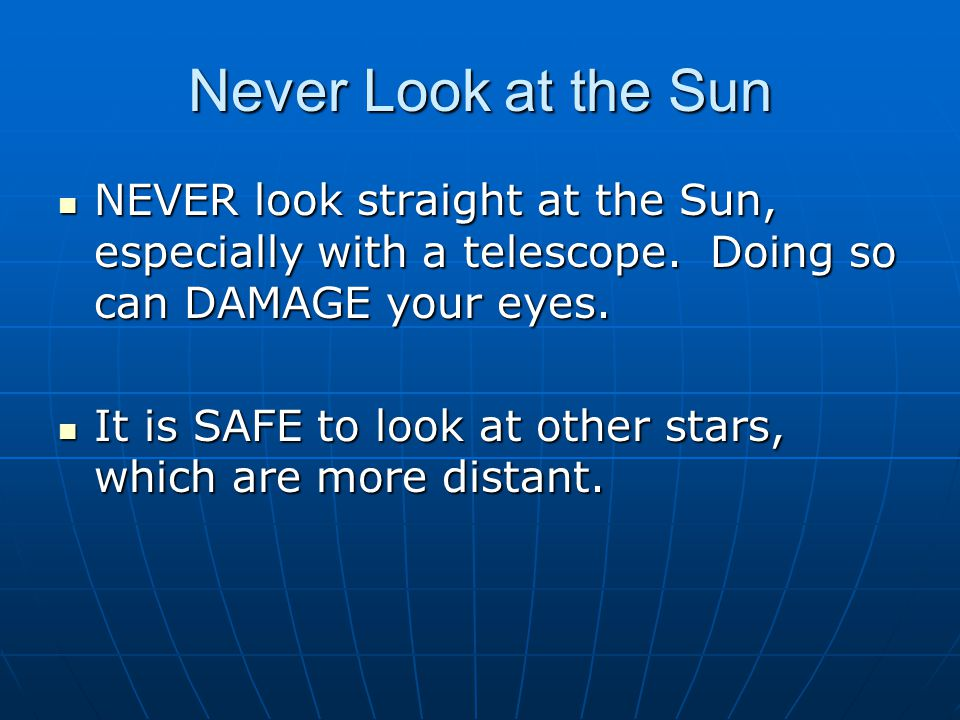Never Look at the Sun NEVER look straight at the Sun, especially with a telescope. Doing so can DAMAGE your eyes.