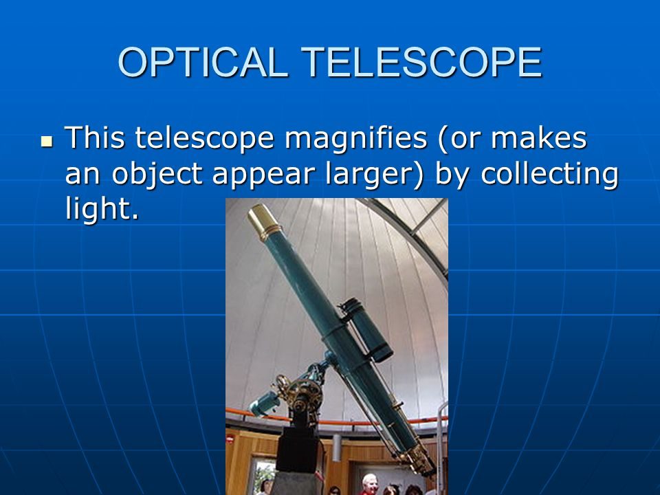 OPTICAL TELESCOPE This telescope magnifies (or makes an object appear larger) by collecting light.