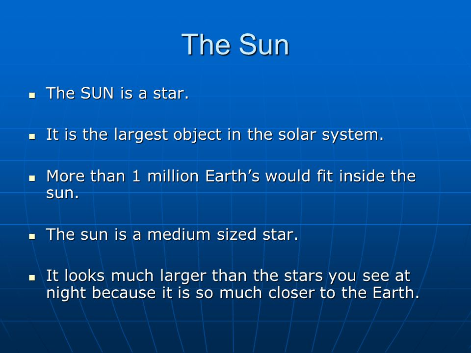 The Sun The SUN is a star. It is the largest object in the solar system. More than 1 million Earth's would fit inside the sun.