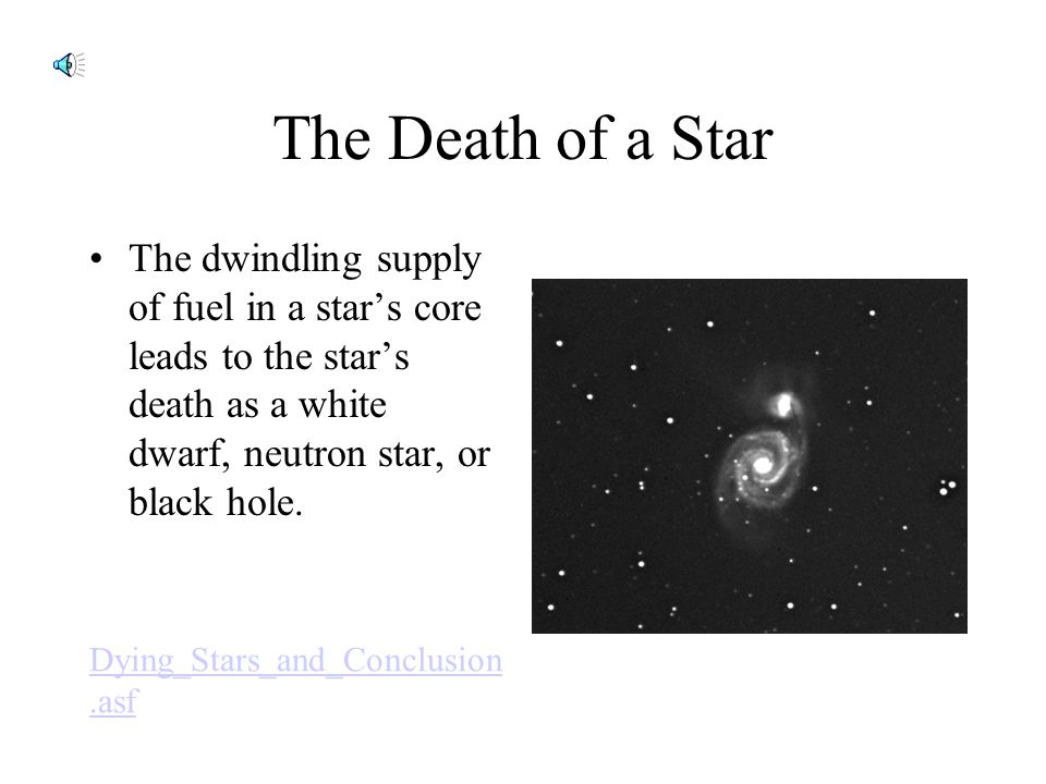 The Death of a Star The dwindling supply of fuel in a star's core leads to the star's death as a white dwarf, neutron star, or black hole.