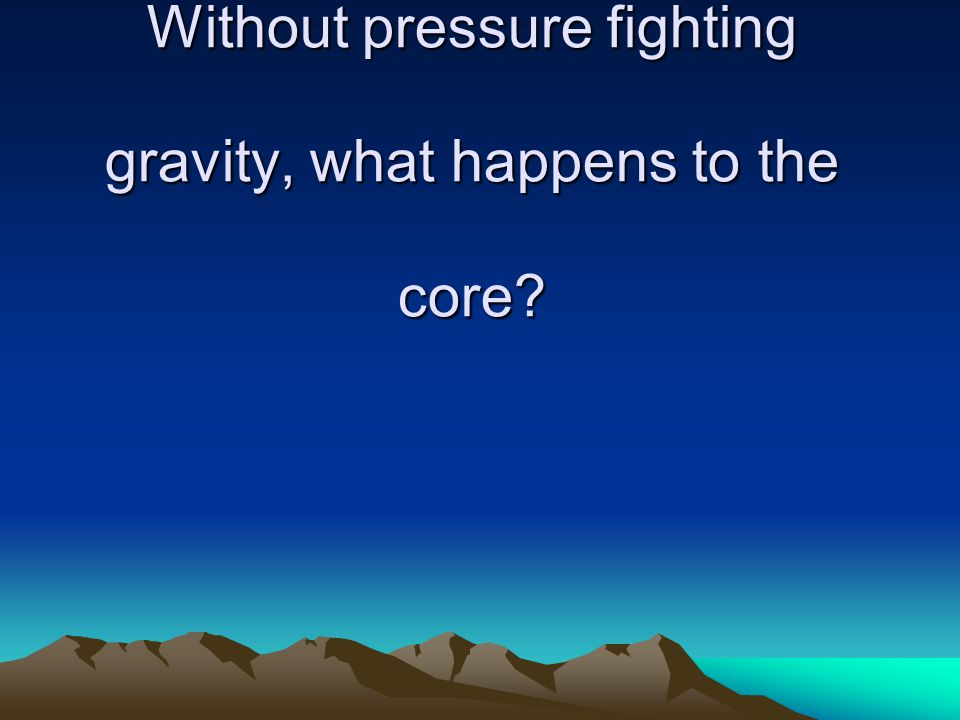 Without pressure fighting gravity, what happens to the core