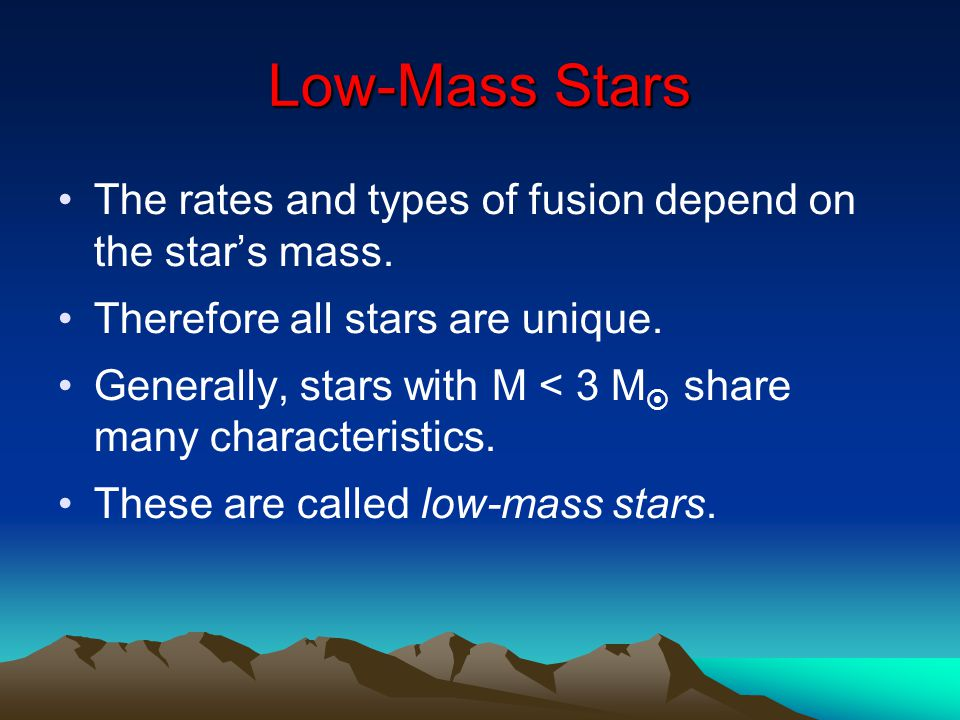 Low-Mass Stars The rates and types of fusion depend on the star's mass. Therefore all stars are unique.