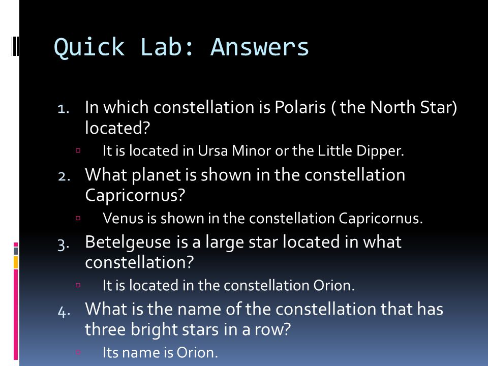 Quick Lab: Answers In which constellation is Polaris ( the North Star) located It is located in Ursa Minor or the Little Dipper.