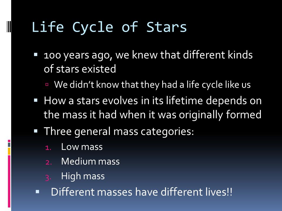 Life Cycle of Stars 100 years ago, we knew that different kinds of stars existed. We didn't know that they had a life cycle like us.