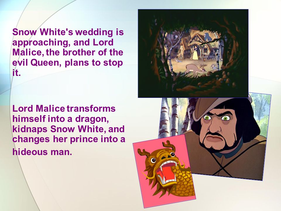 Snow White s wedding is approaching, and Lord Malice, the brother of the evil Queen, plans to stop it.