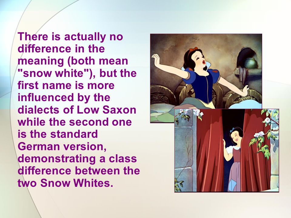 There is actually no difference in the meaning (both mean snow white ), but the first name is more influenced by the dialects of Low Saxon while the second one is the standard German version, demonstrating a class difference between the two Snow Whites.
