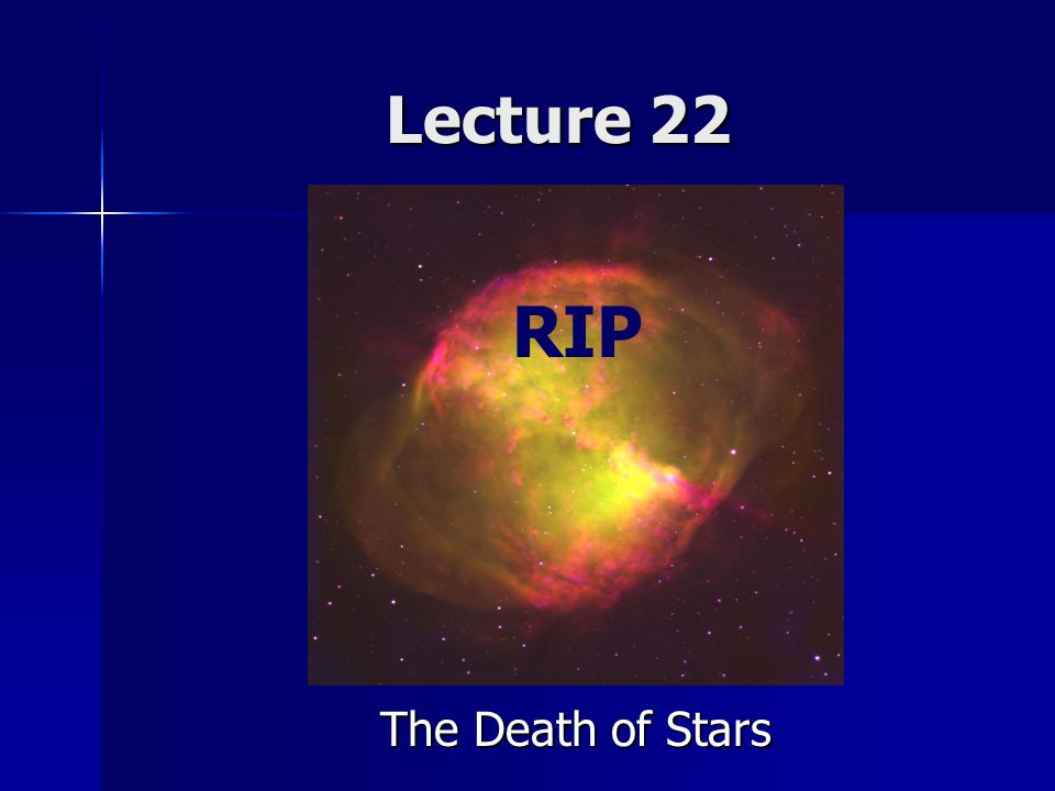 Lecture 22 RIP The Death of Stars