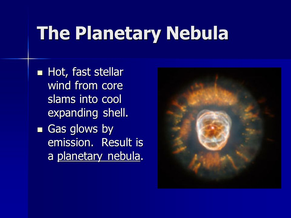 The Planetary Nebula Hot, fast stellar wind from core slams into cool expanding shell.