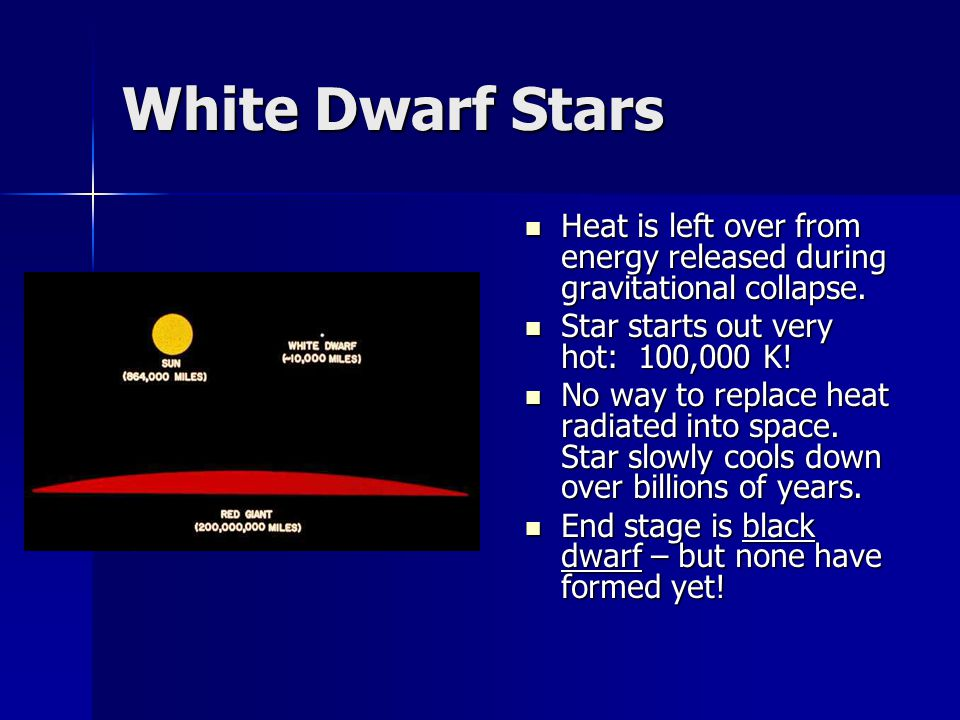 White Dwarf Stars Heat is left over from energy released during gravitational collapse. Star starts out very hot: 100,000 K!