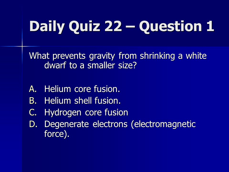 Daily Quiz 22 – Question 1 What prevents gravity from shrinking a white dwarf to a smaller size Helium core fusion.