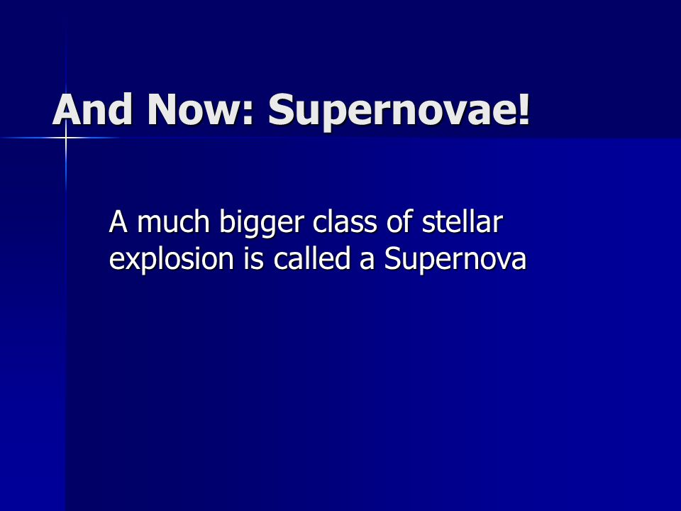 A much bigger class of stellar explosion is called a Supernova