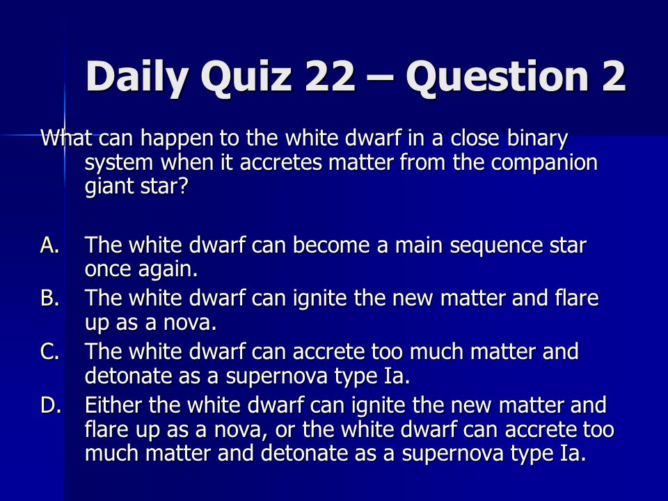 Daily Quiz 22 – Question 2 What can happen to the white dwarf in a close binary system when it accretes matter from the companion giant star