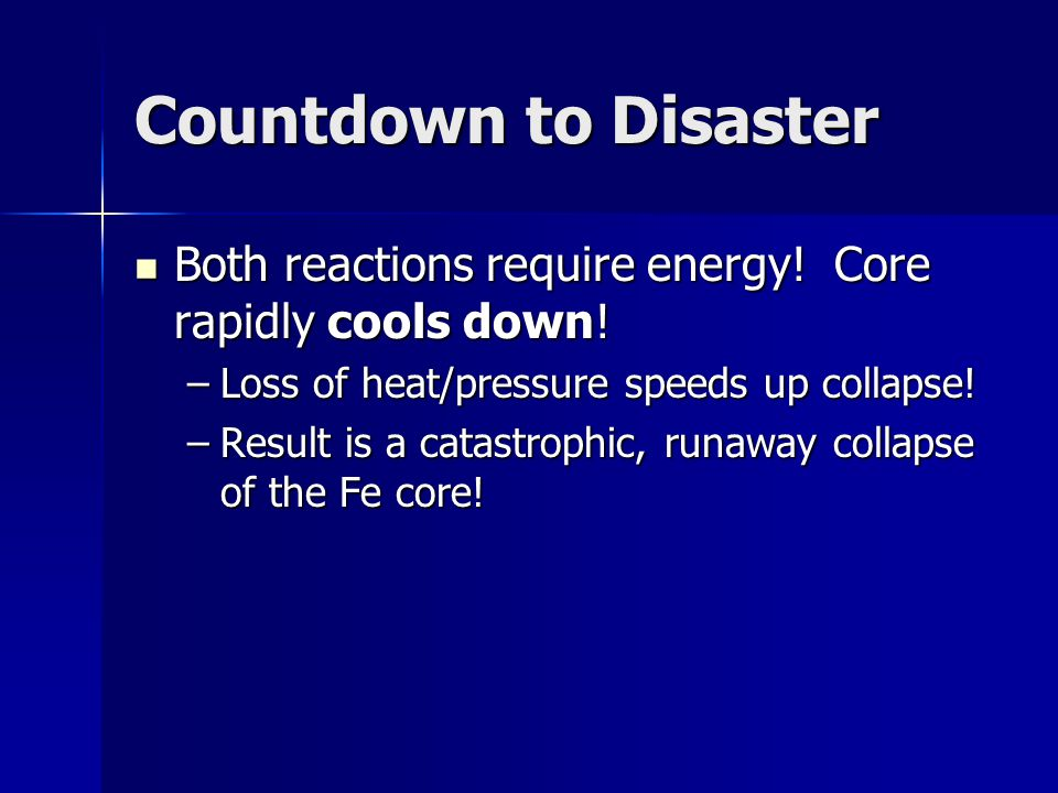 Countdown to Disaster Both reactions require energy! Core rapidly cools down! Loss of heat/pressure speeds up collapse!