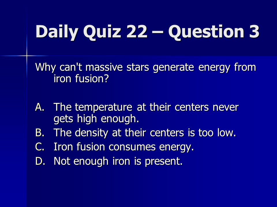Daily Quiz 22 – Question 3 Why can t massive stars generate energy from iron fusion The temperature at their centers never gets high enough.