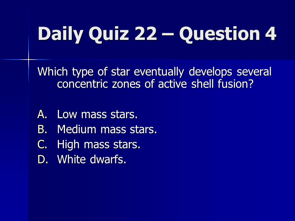 Daily Quiz 22 – Question 4 Which type of star eventually develops several concentric zones of active shell fusion