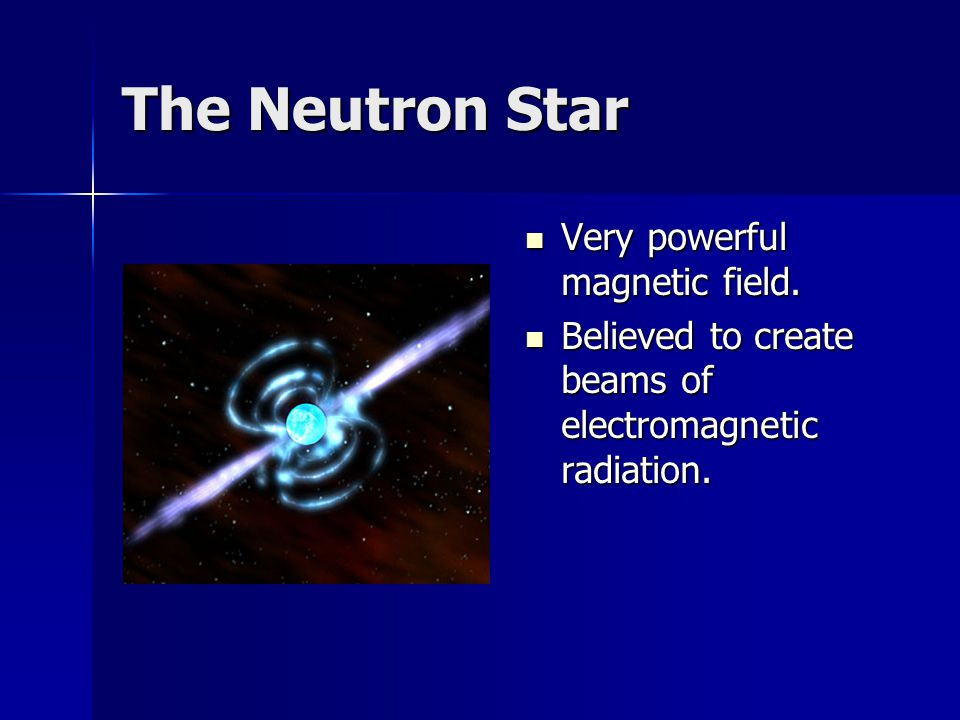 The Neutron Star Very powerful magnetic field.