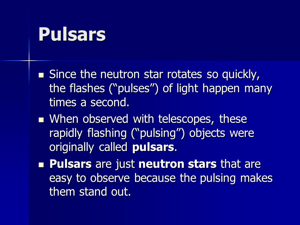 Pulsars Since the neutron star rotates so quickly, the flashes ( pulses ) of light happen many times a second.