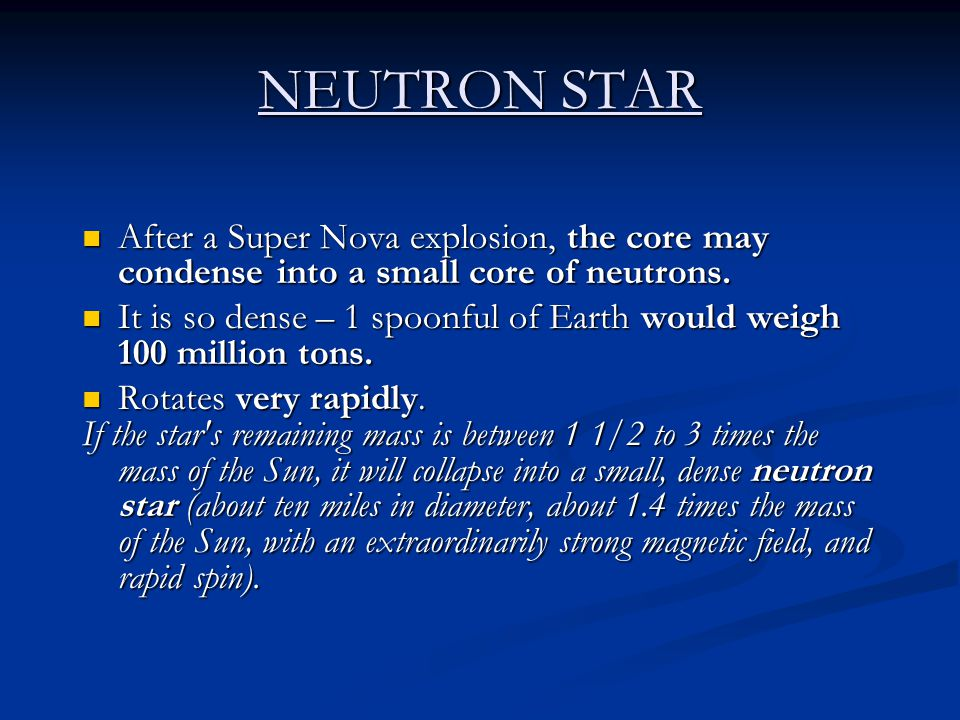 NEUTRON STAR After a Super Nova explosion, the core may condense into a small core of neutrons.
