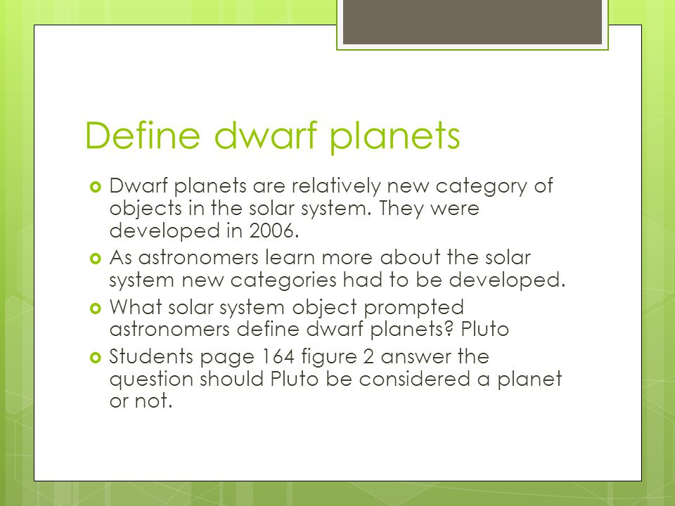Define dwarf planets Dwarf planets are relatively new category of objects in the solar system. They were developed in 2006.