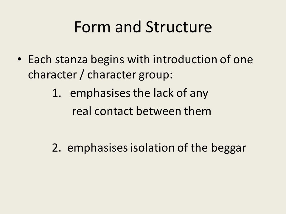 Form and Structure Each stanza begins with introduction of one character / character group: 1. emphasises the lack of any.