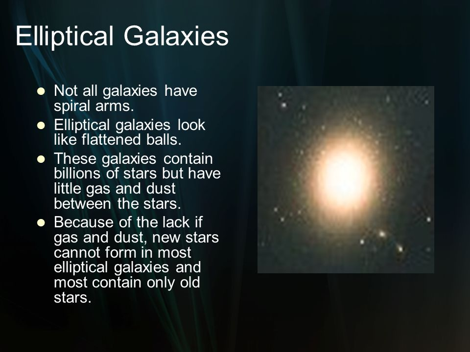 Elliptical Galaxies Not all galaxies have spiral arms.