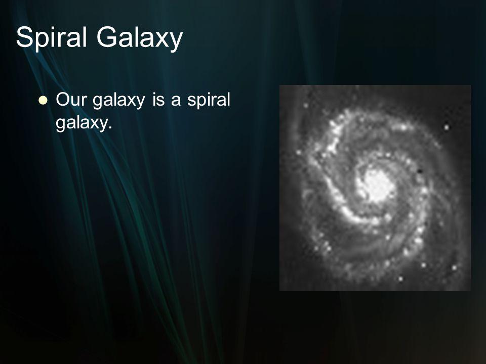 Spiral Galaxy Our galaxy is a spiral galaxy.