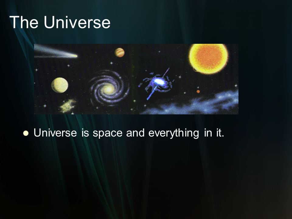 The Universe Universe is space and everything in it.