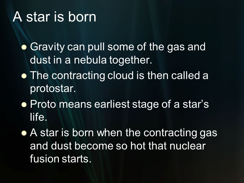 A star is born Gravity can pull some of the gas and dust in a nebula together. The contracting cloud is then called a protostar.