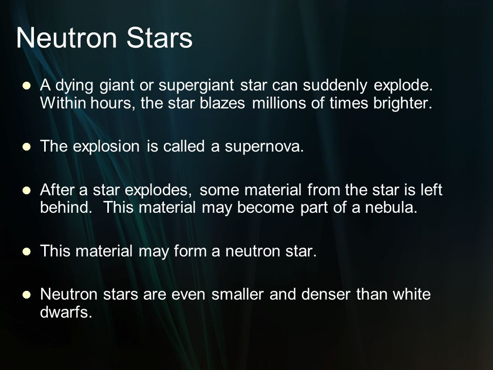 Neutron Stars A dying giant or supergiant star can suddenly explode. Within hours, the star blazes millions of times brighter.