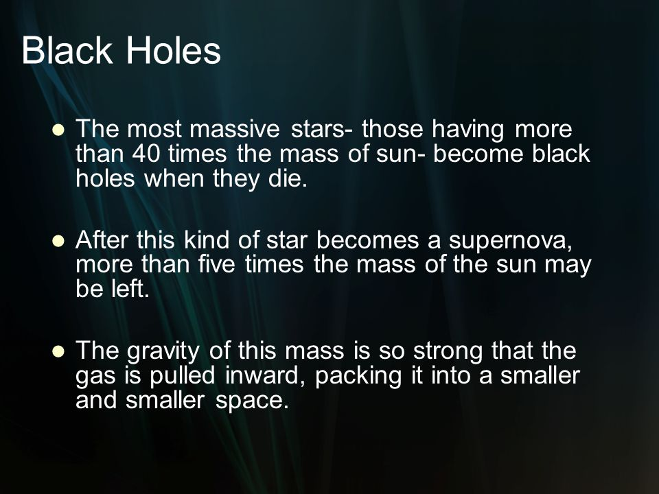 Black Holes The most massive stars- those having more than 40 times the mass of sun- become black holes when they die.