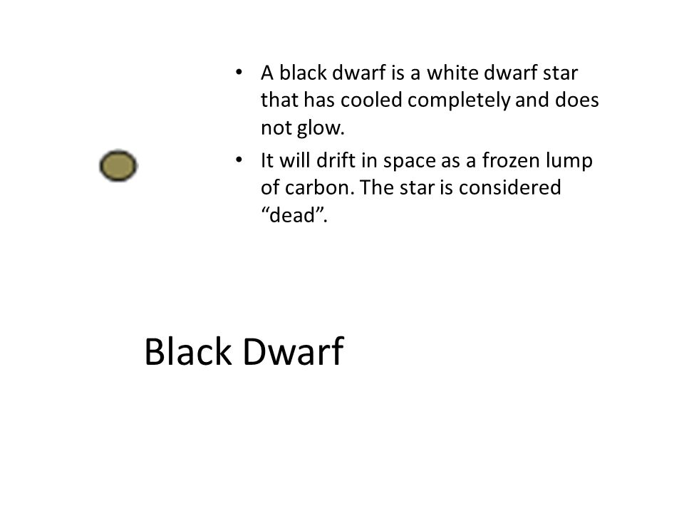 A black dwarf is a white dwarf star that has cooled completely and does not glow.