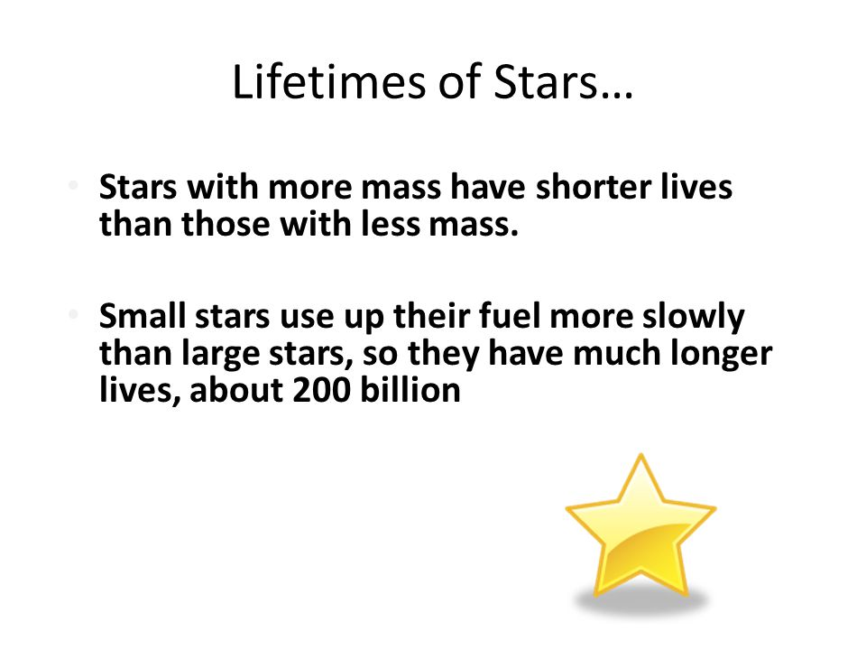 Lifetimes of Stars… Stars with more mass have shorter lives than those with less mass.