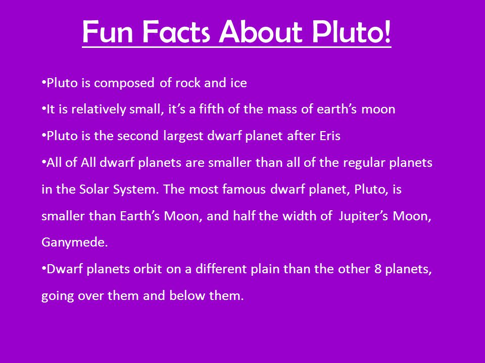 Fun Facts About Pluto! Pluto is composed of rock and ice