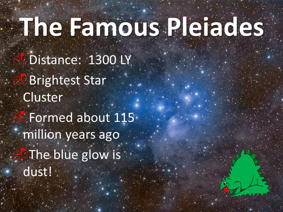 The Famous Pleiades Distance: 1300 LY Brightest Star Cluster