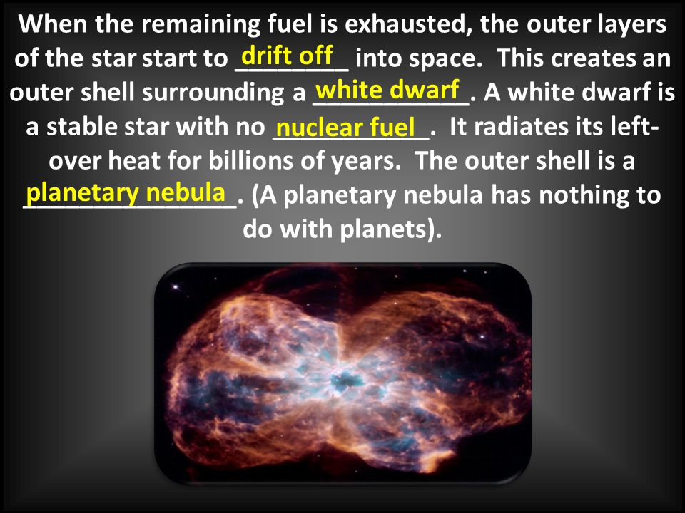 When the remaining fuel is exhausted, the outer layers of the star start to ________ into space. This creates an outer shell surrounding a ___________. A white dwarf is a stable star with no ___________. It radiates its left-over heat for billions of years. The outer shell is a _______________. (A planetary nebula has nothing to do with planets).