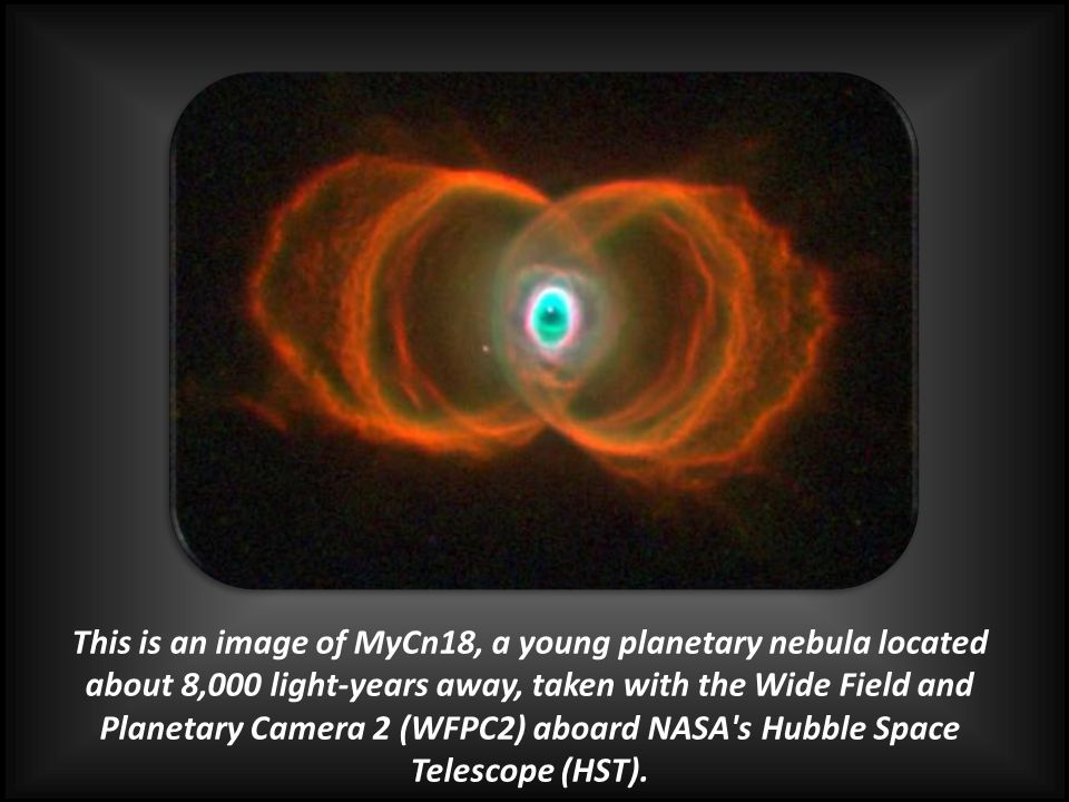 This is an image of MyCn18, a young planetary nebula located about 8,000 light-years away, taken with the Wide Field and Planetary Camera 2 (WFPC2) aboard NASA s Hubble Space Telescope (HST).