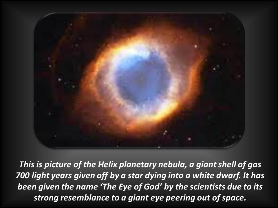 This is picture of the Helix planetary nebula, a giant shell of gas 700 light years given off by a star dying into a white dwarf.